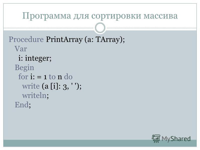 Программа для сортировки массива Procedure PrintArray (a: TArray); Var i: integer; Begin for i: = 1 to n do write (a [i]: 3, ' '); writeln; End;