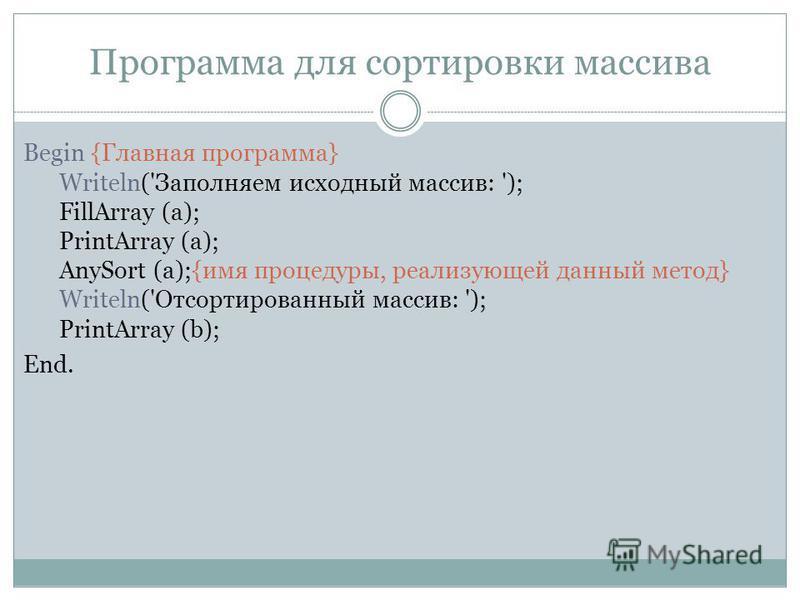 Программа для сортировки массива Begin {Главная программа} Writeln('Заполняем исходный массив: '); FillArray (a); PrintArray (a); AnySort (a);{имя процедуры, реализующей данный метод} Writeln('Отсортированный массив: '); PrintArray (b); End.