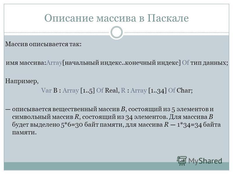 Описание массива в Паскале Массив описывается так: имя массива:Array[начальный индекс..конечный индекс] Of тип данных; Например, Var B : Array [1..5] Of Real, R : Array [1..34] Of Char; описывается вещественный массив В, состоящий из 5 элементов и си