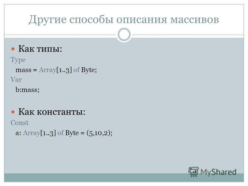 Другие способы описания массивов Как типы: Type mass = Array[1..3] of Byte; Var b:mass; Как константы: Сonst a: Array[1..3] of Byte = (5,10,2);