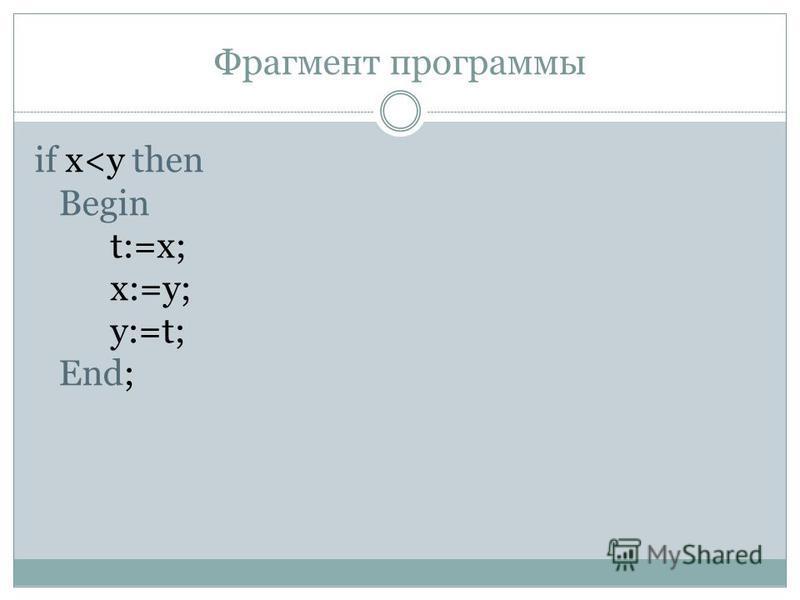 Фрагмент программы if x<y then Begin t:=x; x:=y; y:=t; End;