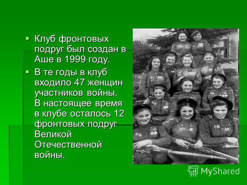 Клуб фронтовых подруг был создан в Аше в 1999 году. Клуб фронтовых подруг был создан в Аше в 1999 году. В те годы в клуб входило 47 женщин участников войны. В настоящее время в клубе осталось 12 фронтовых подруг Великой Отечественной войны. В те годы