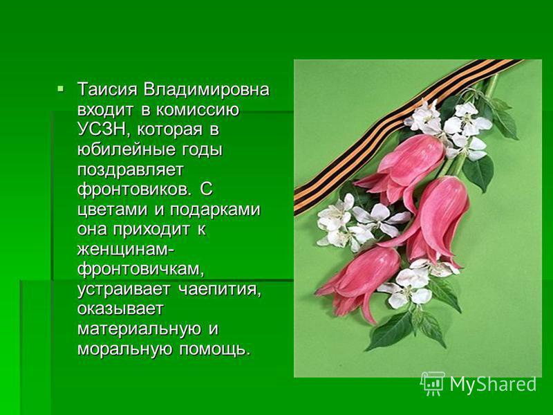 Таисия Владимировна входит в комиссию УСЗН, которая в юбилейные годы поздравляет фронтовиков. С цветами и подарками она приходит к женщинам- фронтовичкам, устраивает чаепития, оказывает материальную и моральную помощь. Таисия Владимировна входит в ко