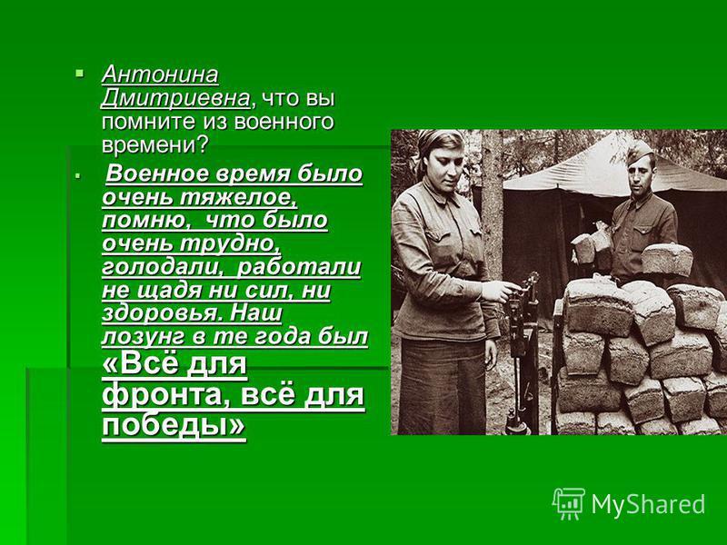 Антонина Дмитриевна, что вы помните из военного времени? Антонина Дмитриевна, что вы помните из военного времени? Военное время было очень тяжелое, помню, что было очень трудно, голодали, работали не щадя ни сил, ни здоровья. Наш лозунг в те года был