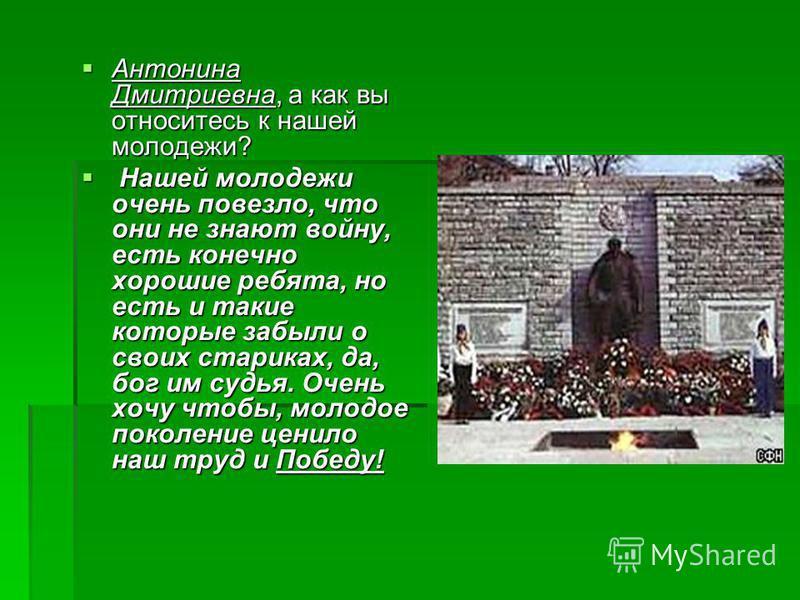 Антонина Дмитриевна, а как вы относитесь к нашей молодежи? Антонина Дмитриевна, а как вы относитесь к нашей молодежи? Нашей молодежи очень повезло, что они не знают войну, есть конечно хорошие ребята, но есть и такие которые забыли о своих стариках,
