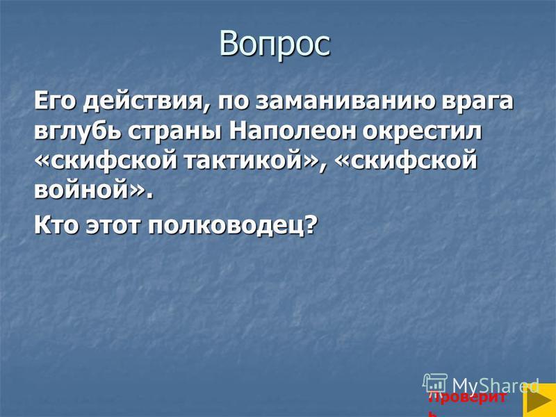Вопрос Его действия, по заманиванию врага вглубь страны Наполеон окрестил «скифской тактикой», «скифской войной». Кто этот полководец? Проверит ь
