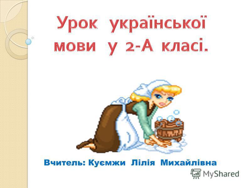 Вчитель: Куємжи Лілія Михайлівна