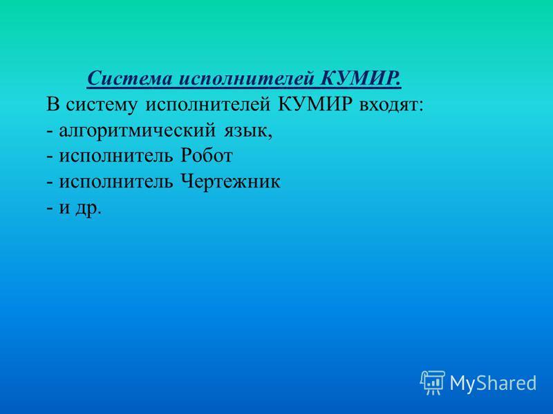 Система исполнителей КУМИР. В систему исполнителей КУМИР входят: - алгоритмический язык, - исполнитель Робот - исполнитель Чертежник - и др.