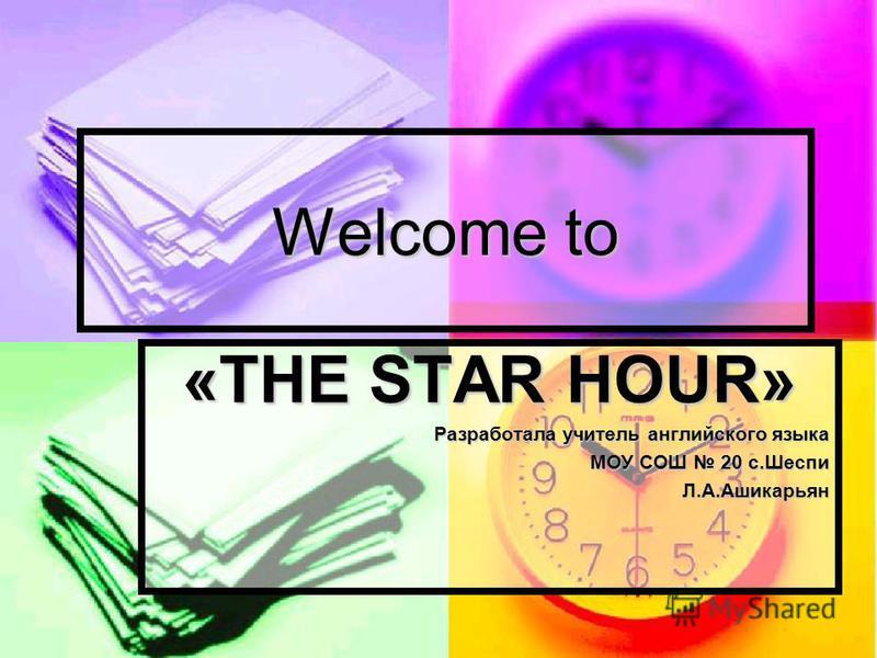 Welcome to «THE STAR HOUR» Разработала учитель английского языка МОУ СОШ 20 с.Шеспи Л.А.Ашикарьян