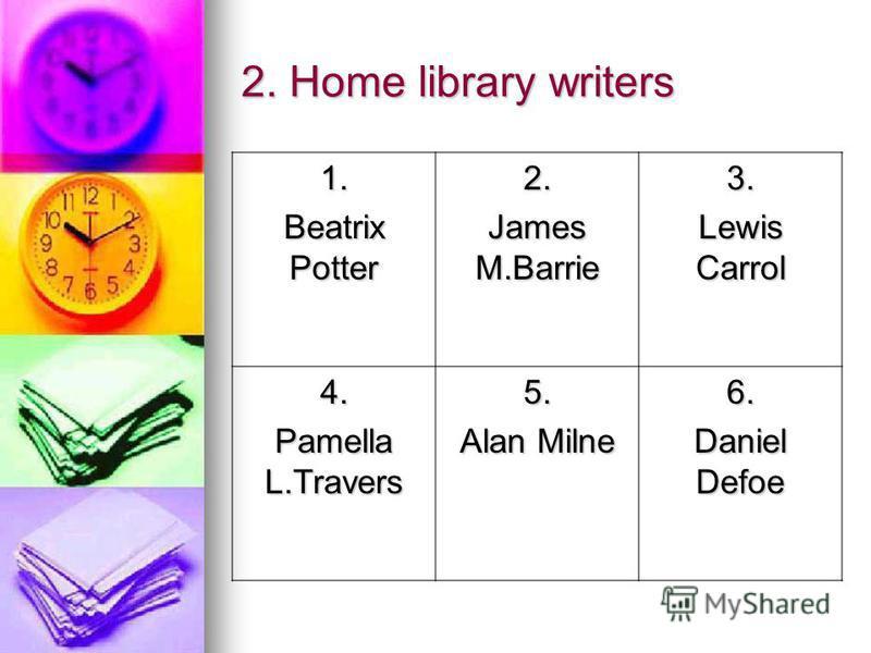 2. Home library writers 1. Beatrix Potter 2. James M.Barrie 3. Lewis Carrol 4. Pamella L.Travers 5. Alan Milne 6. Daniel Defoe