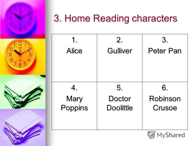 3. Home Reading characters 1.Alice2.Gulliver3. Peter Pan 4. Mary Poppins 5. Doctor Doolittle 6. Robinson Crusoe
