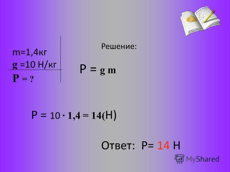 m=1,4 кг g =10 Н/кг Решение: Р = g m Р = 10 · 1,4 = 14( Н) Ответ: Р= 14 Н Р = ?