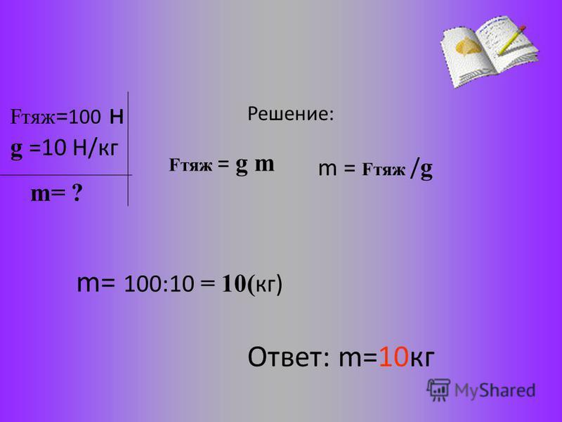 Fтяж = 100 н g =10 Н/кг Решение: Fтяж = g m m= 100:10 = 10( кг) Ответ: m=10 кг m= ? m = Fтяж / g