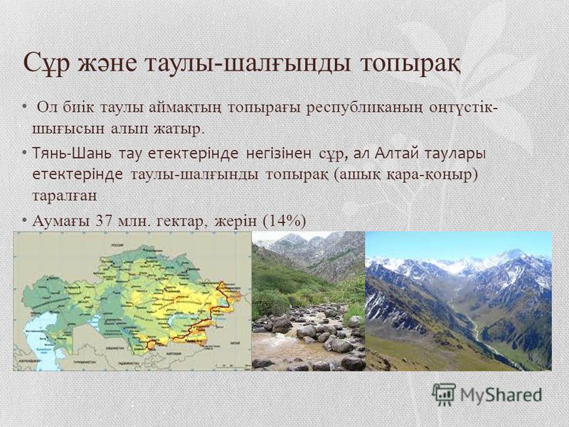 Сұр және таулы-шалғынды топырақ Ол биік таулы аймақтың топырағы республиканың оңтүстік- шығысын алып жатыр. Тянь-Шань тау етектерінде негізінен сұр, ал Алтай таулары етектерінде таулы-шалғынды топырақ (ашық қара-қоңыр) таралған Аумағы 37 млн. гектар,