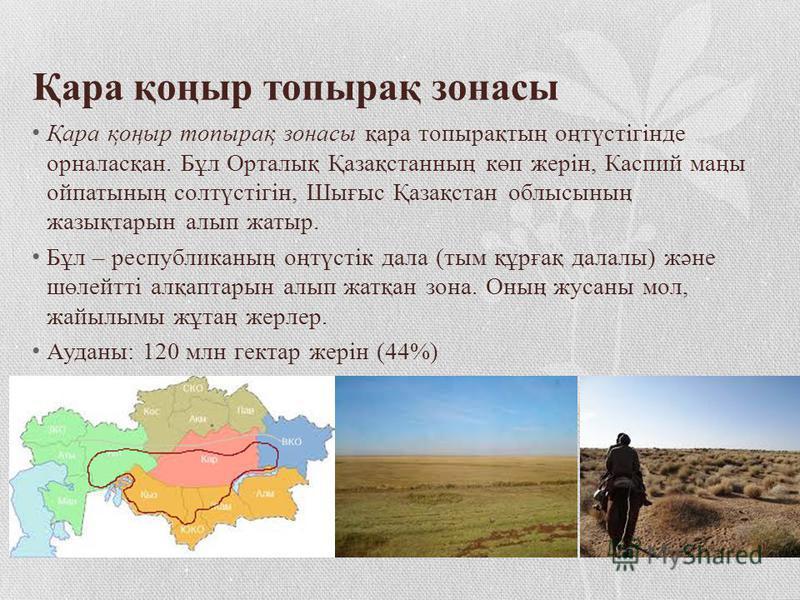 Қара қоңыр топырақ зонасы Қара қоңыр топырақ зонасы қара топырақтың оңтүстігінде орналасқан. Бұл Орталық Қазақстанның көп жерін, Каспий маңы ойпатының солтүстігін, Шығыс Қазақстан облысының жазықтарын алып жатыр. Бұл – республиканың оңтүстік дала (ты