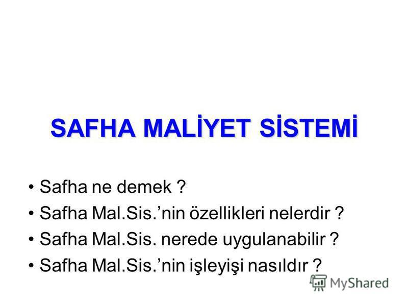 SAFHA MALİYET SİSTEMİ Safha ne demek ? Safha Mal.Sis.nin özellikleri nelerdir ? Safha Mal.Sis. nerede uygulanabilir ? Safha Mal.Sis.nin işleyişi nasıldır ?