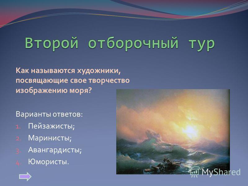 Как называются художники, посвящающие свое творчество изображению моря? Варианты ответов: 1. Пейзажисты; 2. Маринисты; 3. Авангардисты; 4. Юмористы.
