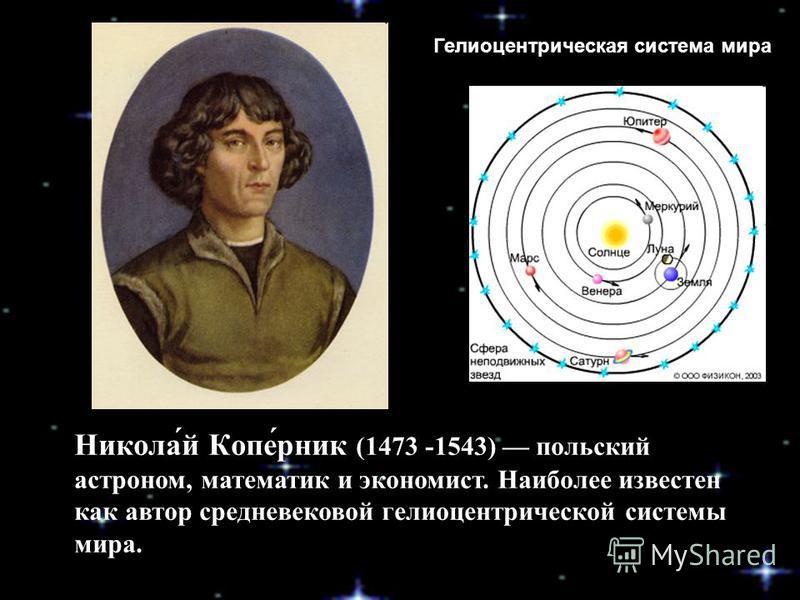 Никола́й Копе́рник (1473 -1543) польский астроном, математик и экономист. Наиболее известен как автор средневековой гелиоцентрической системы мира. Гелиоцентрическая система мира
