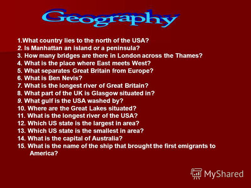 1.What country lies to the north of the USA? 2. Is Manhattan an island or a peninsula? 3. How many bridges are there in London across the Thames? 4. What is the place where East meets West? 5. What separates Great Britain from Europe? 6. What is Ben