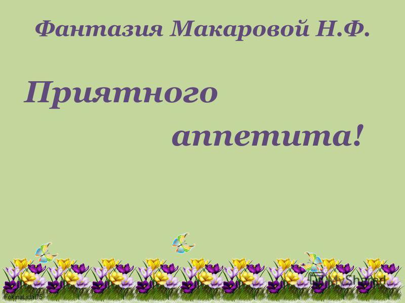 FokinaLida.75 Фантазия Макаровой Н.Ф. Приятного аппетита!