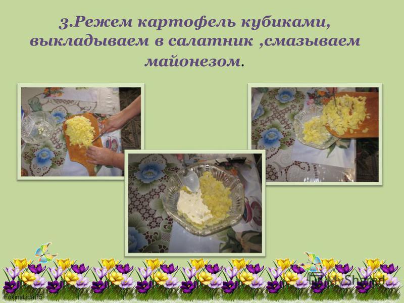 FokinaLida.75 3. Режем картофель кубиками, выкладываем в салатник,смазываем майонезом.