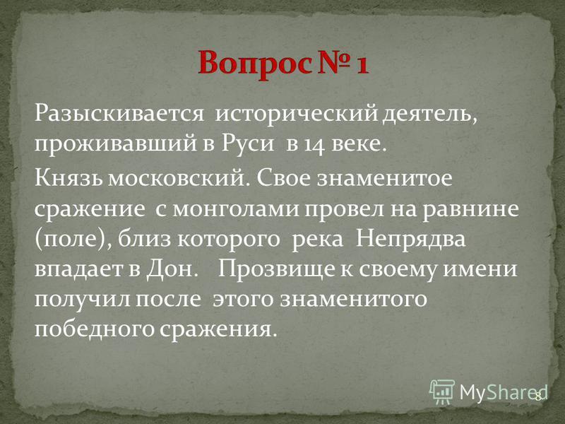 Разыскивается исторический деятель, проживавший в Руси в 14 веке. Князь московский. Свое знаменитое сражение с монголами провел на равнине (поле), близ которого река Непрядва впадает в Дон. Прозвище к своему имени получил после этого знаменитого побе