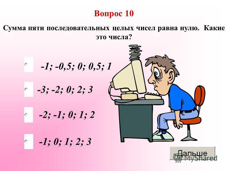 Вопрос 10 Сумма пяти последовательных целых чисел равна нулю. Какие это числа? -2; -1; 0; 1; 2 -3; -2; 0; 2; 3 -1; -0,5; 0; 0,5; 1 -1; 0; 1; 2; 3