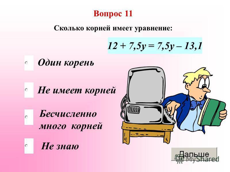 Бесчисленно много корней Не имеет корней Не знаю Один корень Вопрос 11 Сколько корней имеет уравнение: 12 + 7,5 у = 7,5 у – 13,1