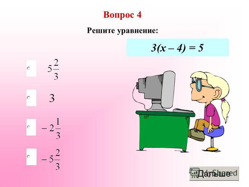 Вопрос 4 Решите уравнение: 3(х – 4) = 5