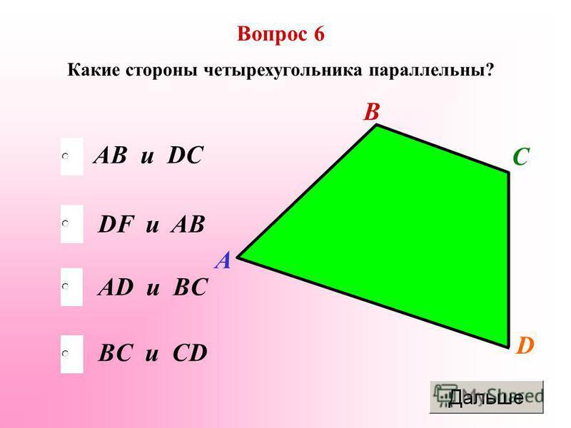 АD и BC DF и AB BC и CD AB и DC Вопрос 6 Какие стороны четырехугольника параллельны? А B C D