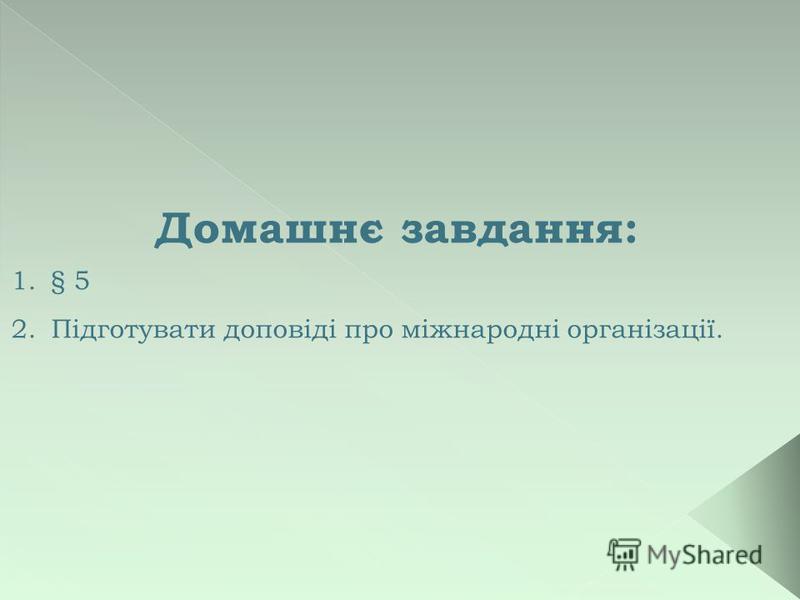 Домашнє завдання: 1.§ 5 2.Підготувати доповіді про міжнародні організації.