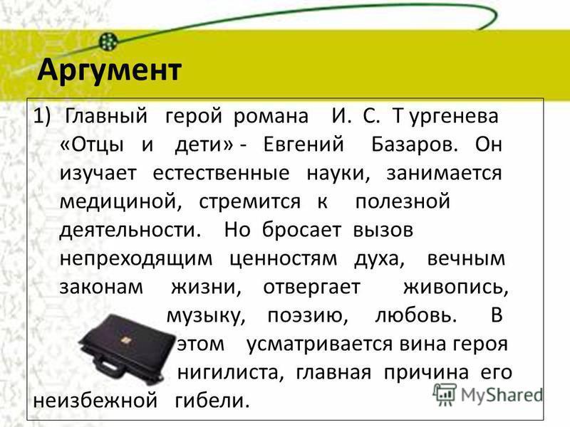 1)Главный герой романа И. С. Т ургенева «Отцы и дети» - Евгений Базаров. Он изучает естественные науки, занимается медициной, стремится к полезной деятельности. Но бросает вызов непреходящим ценностям духа, вечным законам жизни, отвергает живопись, м