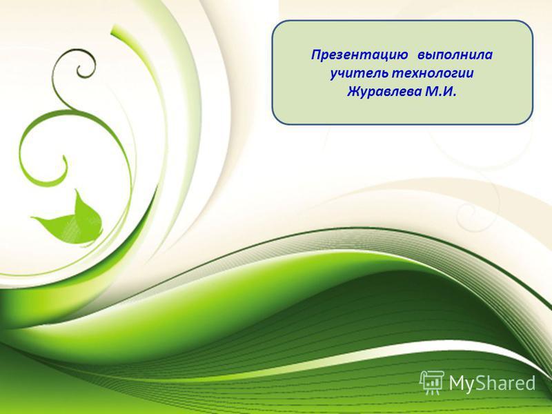 Презентацию выполнила учитель технологии Журавлева М.И.