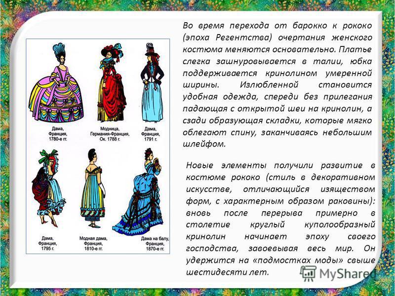 Во время перехода от барокко к рококо (эпоха Регентства) очертания женского костюма меняются основательно. Платье слегка зашнуровывается в талии, юбка поддерживается кринолином умеренной ширины. Излюбленной становится удобная одежда, спереди без прил