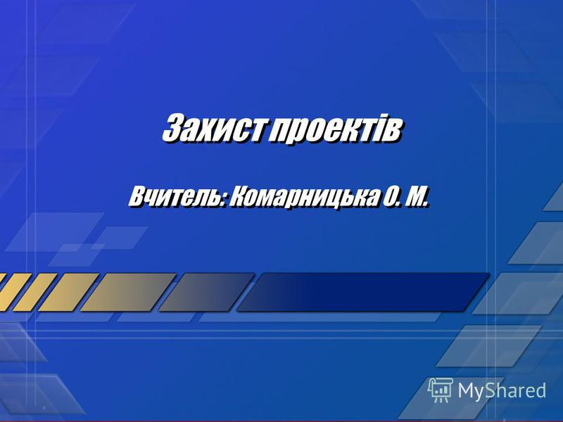 Захист проектів Вчитель: Комарницька О. М.