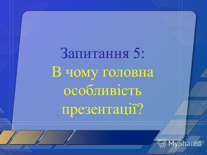 Запитання 5: В чому головна особливість презентації?