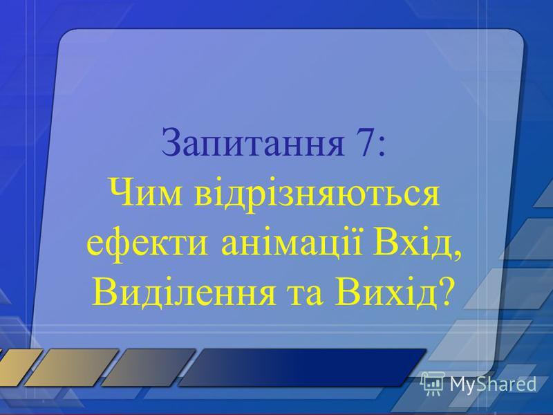 Запитання 7: Чим відрізняються ефекти анімації Вхід, Виділення та Вихід?