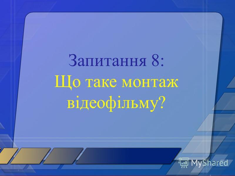 Запитання 8: Що таке монтаж відеофільму?