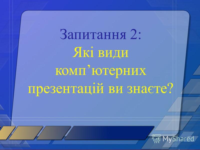 Запитання 2: Які види компютерних презентацій ви знаєте?