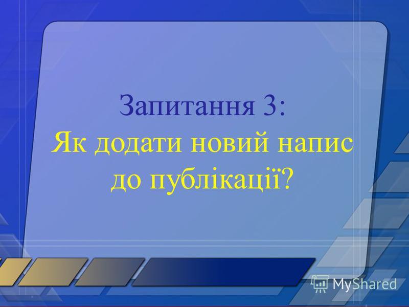Запитання 3: Як додати новий напис до публікації?