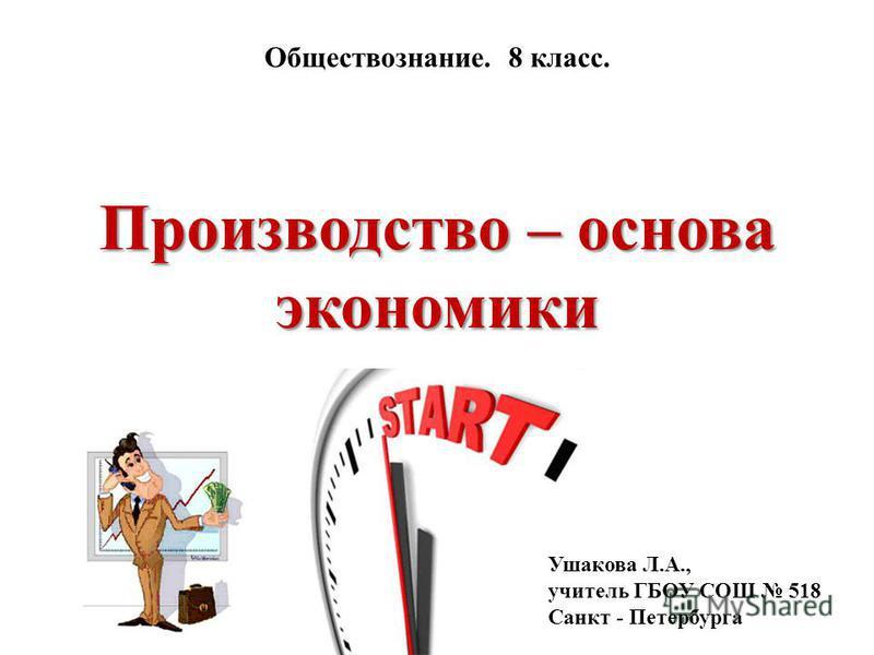 Производство – основа экономики Обществознание. 8 класс. Ушакова Л.А., учитель ГБОУ СОШ 518 Санкт - Петербурга