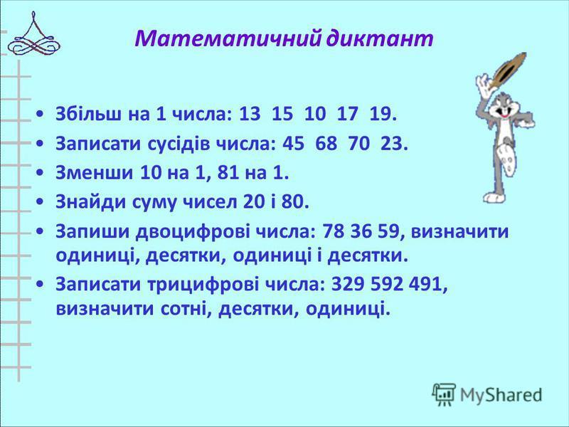 Математичний диктант Збільш на 1 числа: 13 15 10 17 19. Записати сусідів числа: 45 68 70 23. Зменши 10 на 1, 81 на 1. Знайди суму чисел 20 і 80. Запиши двоцифрові числа: 78 36 59, визначити одиниці, десятки, одиниці і десятки. Записати трицифрові чис