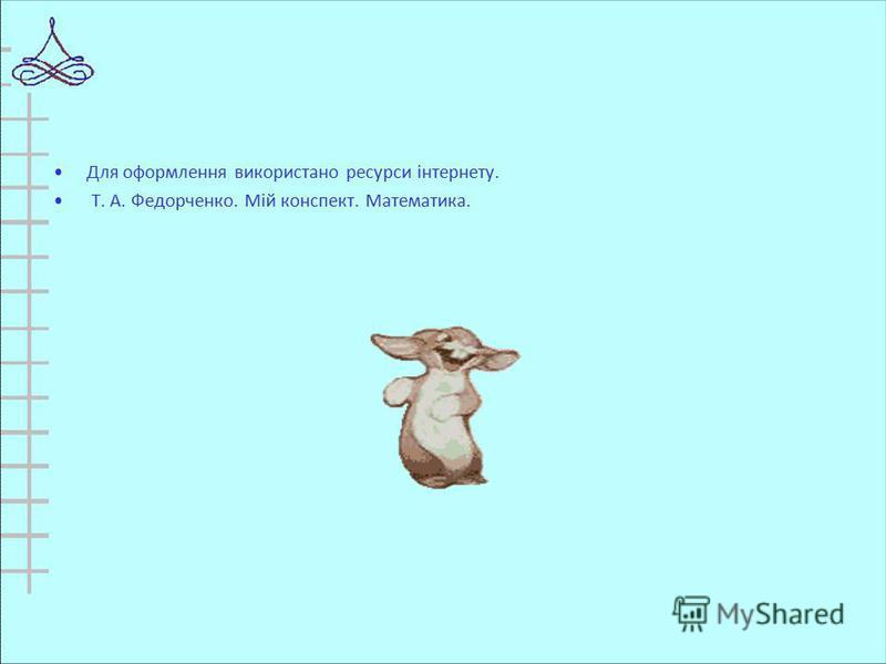 Для оформлення використано ресурси інтернету. Т. А. Федорченко. Мій конспект. Математика.