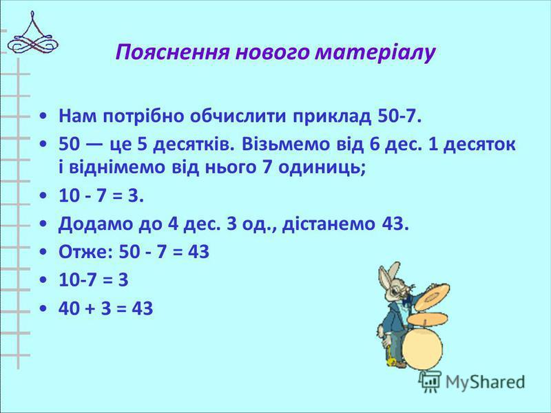 Пояснення нового матеріалу Нам потрібно обчислити приклад 50-7. 50 це 5 десятків. Візьмемо від 6 дес. 1 десяток і віднімемо від нього 7 одиниць; 10 - 7 = 3. Додамо до 4 дес. 3 од., дістанемо 43. Отже: 50 - 7 = 43 10-7 = 3 40 + 3 = 43