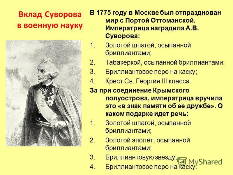 В 1775 году в Москве был отпразднован мир с Портой Оттоманской. Императрица наградила А.В. Суворова: 1. Золотой шпагой, осыпанной бриллиантами; 2.Табакеркой, осыпанной бриллиантами; 3. Бриллиантовое перо на каску; 4. Крест Св. Георгия III класса. За