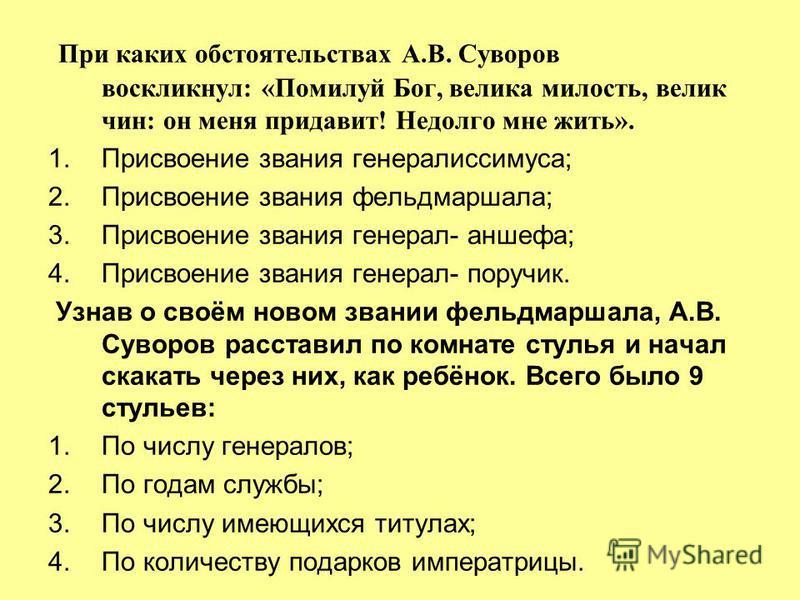При каких обстоятельствах А.В. Суворов воскликнул: «Помилуй Бог, велика милость, велик чин: он меня придавит! Недолго мне жить». 1. Присвоение звания генералиссимуса; 2. Присвоение звания фельдмаршала; 3. Присвоение звания генерал- аншефа; 4. Присвое