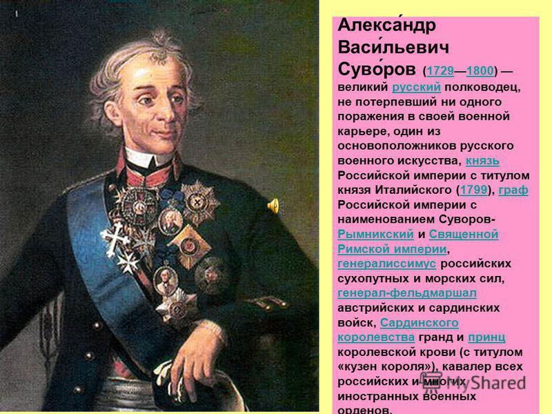 Алекса́ндр Васи́льевич Суво́ров (17291800) великий русский полководец, не потерпевший ни одного поражения в своей военной карьере, один из основоположников русского военного искусства, князь Российской империи с титулом князя Италийского (1799), граф