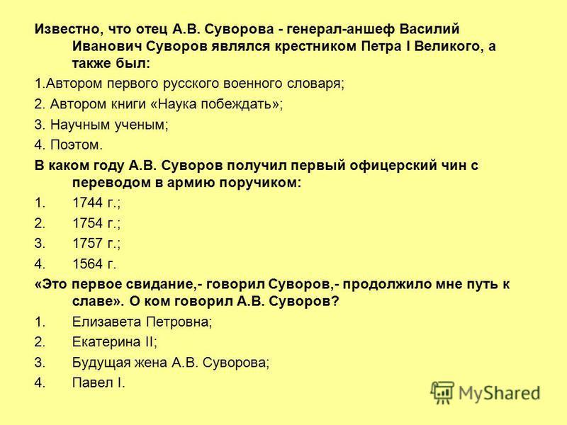 Известно, что отец А.В. Суворова - генерал-аншеф Василий Иванович Суворов являлся крестником Петра I Великого, а также был: 1. Автором первого русского военного словаря; 2. Автором книги «Наука побеждать»; 3. Научным ученым; 4. Поэтом. В каком году А