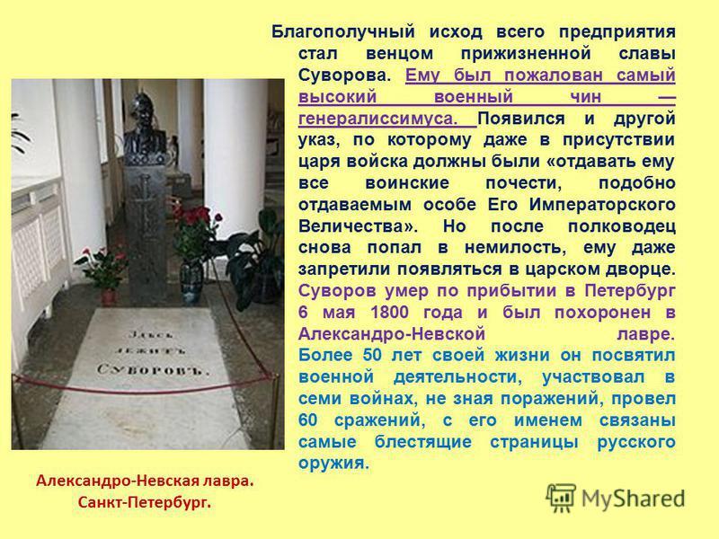 Благополучный исход всего предприятия стал венцом прижизненной славы Суворова. Ему был пожалован самый высокий военный чин генералиссимуса. Появился и другой указ, по которому даже в присутствии царя войска должны были «отдавать ему все воинские поче