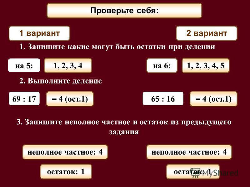 Проверьте себя: 1 вариант 2 вариант 1. Запишите какие могут быть остатки при делении на 5: на 6: 2. Выполните деление 69 : 17 65 : 16 3. Запишите неполное частное и остаток из предыдущего задания 1, 2, 3, 41, 2, 3, 4, 5 = 4 (ост.1) неполное частное: